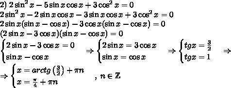 2)\;2\sin^2x-5\sin x\cos x+3\cos^2x=0\\2\sin^2x-2\sin x\cos x-3\sin x\cos x+3\cos^2x=0\\2\sin x(\sin x-\cos x)-3\cos x(\sin x-\cos x)=0\\(2\sin x-3\cos x)(\sin x-\cos x)=0\\\begin{cases}2\sin x-3\cos x=0\\\sin x-\cos x\end{cases}\Rightarrow\begin{cases}2\sin x=3\cos x\\\sin x=\cos x\end{cases}\Rightarrow\begin{cases}tgx=\frac32\\tgx=1\end{cases}\Rightarrow\\\Rightarrow\begin{cases}x=arctg\left(\frac32\right)+\pi n\\x=\frac\pi4+\pi n\end{cases},\;n\in\mathbb{Z}