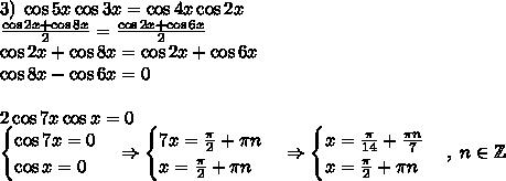 3)\;\cos5x\cos3x=\cos4x\cos2x\\\frac{\cos2x+\cos8x}2=\frac{\cos2x+\cos6x}2\\\cos2x+\cos8x=\cos2x+\cos6x\\\cos8x-\cos6x=0\\\\2\cos7x\cos x=0\\\begin{cases}\cos7x=0\\\cos x=0\end{cases}\Rightarrow\begin{cases}7x=\frac\pi2+\pi n\\x=\frac\pi2+\pi n\end{cases}\Rightarrow\begin{cases}x=\frac\pi{14}+\frac{\pi n}7\\x=\frac\pi2+\pi n\end{cases},\;n\in\mathbb{Z}