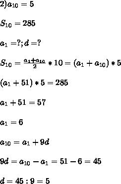 2)a_{10}=5\\\\S_{10} =285\\\\a_{1}=?;d=?\\\\S_{10}=\frac{a_{1}+a_{10}}{2}*10=(a_{1}+a_{10})*5\\\\(a_{1}+51)*5=285\\\\a_{1}+51=57\\\\a_{1}=6\\\\a_{10}=a_{1}+9d\\\\9d=a_{10}-a_{1}=51-6=45\\\\d=45:9=5