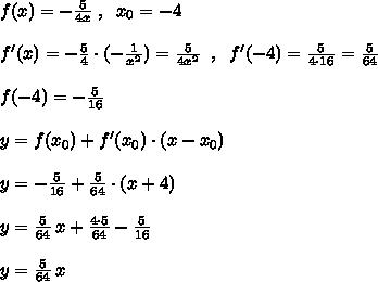 f(x)=-\frac{5}{4x} \; ,\; \; x_0=-4\\\\f'(x)=- \frac{5}{4}\cdot (-\frac{1}{x^2})= \frac{5}{4x^2}  \; \; ,\; \; f'(-4)= \frac{5}{4\cdot 16} = \frac{5}{64} \\\\f(-4)=-\frac{5}{16}\\\\y=f(x_0)+f'(x_0)\cdot (x-x_0)\\\\y=-\frac{5}{16}+ \frac{5}{64} \cdot (x+4)\\\\y= \frac{5}{64}\, x+\frac{4\cdot 5}{64}- \frac{5}{16}  \\\\y= \frac{5}{64}\, x