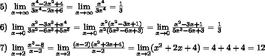 5)\; \lim\limits_{x \to \infty}\frac{x^4-2x^2+4}{3x^4-2x+6}=\lim\limits_{x \to \infty}\frac{x^4}{3x^4}=\frac{1}{3}\\\\6)\; \lim\limits_{x \to 0}\frac{x^2-3x^3+x^4}{3x^2-6x^3+5x^5}=\lim\limits_{x \to 0}\frac{x^2(x^2-3x+1)}{x^2(5x^3-6x+3)}=\lim\limits_{x \to 0}\frac{x^2-3x+1}{5x^3-6x+3}=\frac{1}{3}\\\\7)\; \lim\limits_{x \to 2}\frac{x^3-8}{x-2}=\lim\limits_{x \to 2}\frac{(x-2)(x^2+2x+4)}{x-2}=\lim\limits_{x \to 2}(x^2+2x+4)=4+4+4=12