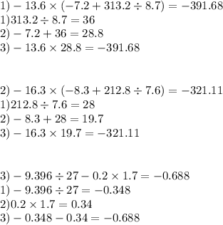 1) - 13.6 \times ( - 7.2 + 313.2 \div 8.7) =  - 391.68 \\ 1)313.2 \div 8.7 = 36 \\ 2) - 7.2 + 36 = 28.8 \\ 3) - 13.6 \times 28.8 =  - 391.68 \\  \\  \\ 2) - 16.3 \times ( - 8.3 + 212.8 \div 7.6) =  - 321.11 \\ 1)212.8 \div 7.6 = 28 \\ 2) - 8.3 + 28 = 19.7 \\ 3) - 16.3 \times 19.7 =  - 321.11 \\  \\  \\  3) - 9.396 \div 27 - 0.2 \times 1.7 =  - 0.688 \\ 1) - 9.396 \div 27 =  - 0.348 \\ 2)0.2 \times 1.7 = 0.34 \\ 3) - 0.348 - 0.34 =  - 0.688