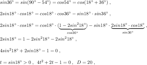 sin36^\circ =sin(90^\circ -54^\circ )=cos54^\circ =cos(18^\circ +36^\circ )\; ,\\\\2sin18^\circ \cdot cos18^\circ =cos18^\circ \cdot cos36^\circ -sin18^\circ \cdot sin36^\circ \; ,\\\\2sin18^\circ \cdot cos18^\circ =cos18^\circ \cdot (\underbrace {1-2sin^218^\circ }_{cos36^\circ })-sin18^\circ \cdot \underbrace {2sin18^\circ \cdot cos18^\circ }_{sin36^\circ }\; ,\\\\2sin18^\circ =1-2sin^218^\circ -2sin^218^\circ \; ,\\\\4sin^218^\circ +2sin18^\circ -1=0\; ,\\\\t=sin18^\circ >0\; ,\; \; 4t^2+2t-1=0\; ,\; \; D=20\; ,